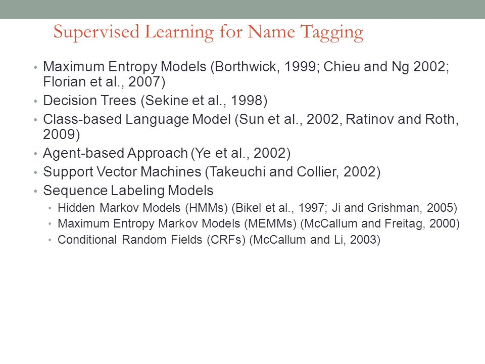 Maximum Entropy Models (Borthwick, 1999; Chieu and Ng 2002; Florian et al., 2007) Decision Trees (Sekine et al., 1998) Class-based Language Model (Sun et al., 2002, Ratinov and Roth, 2009) Agent-based Approach (Ye et al., 2002) Support Vector Machines (Takeuchi and Collier, 2002) Sequence Labeling Models Hidden Markov Models (HMMs) (Bikel et al., 1997; Ji and Grishman, 2005) Maximum Entropy Markov Models (MEMMs) (McCallum and Freitag, 2000) Conditional Random Fields (CRFs) (McCallum and Li, 2003) Supervised Learning for Name Tagging