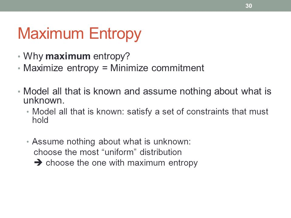 30 Maximum Entropy Why maximum entropy? Maximize entropy = Minimize commitment Model all that is known and assume nothing about what is unknown. Model