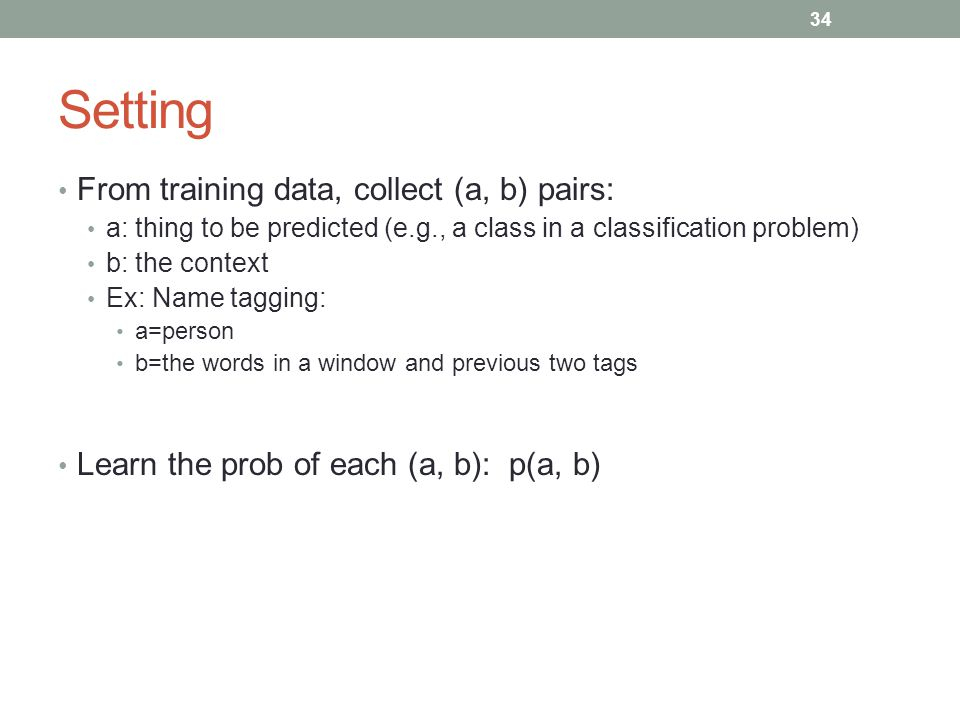 34 Setting From training data, collect (a, b) pairs: a: thing to be predicted (e.g., a class in a classification problem) b: the context Ex: Name tagging: a=person b=the words in a window and previous two tags Learn the prob of each (a, b): p(a, b)