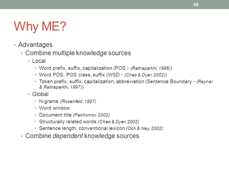 39 Why ME? Advantages Combine multiple knowledge sources Local Word prefix, suffix, capitalization (POS - (Ratnaparkhi, 1996) ) Word POS, POS class, s