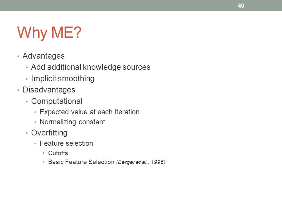 40 Why ME? Advantages Add additional knowledge sources Implicit smoothing Disadvantages Computational Expected value at each iteration Normalizing con