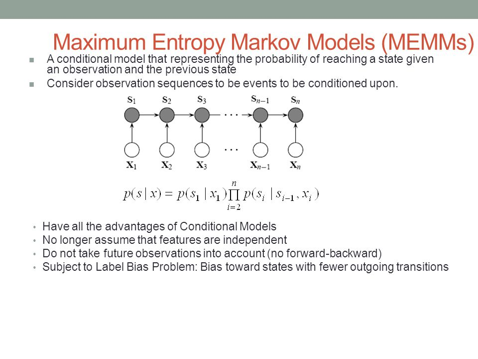 Maximum Entropy Markov Models (MEMMs) Have all the advantages of Conditional Models No longer assume that features are independent Do not take future observations into account (no forward-backward) Subject to Label Bias Problem: Bias toward states with fewer outgoing transitions A conditional model that representing the probability of reaching a state given an observation and the previous state Consider observation sequences to be events to be conditioned upon.
