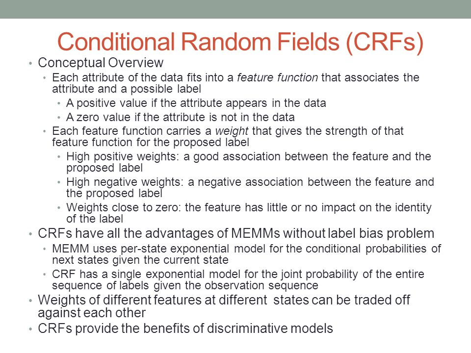 Conditional Random Fields (CRFs) Conceptual Overview Each attribute of the data fits into a feature function that associates the attribute and a possible label A positive value if the attribute appears in the data A zero value if the attribute is not in the data Each feature function carries a weight that gives the strength of that feature function for the proposed label High positive weights: a good association between the feature and the proposed label High negative weights: a negative association between the feature and the proposed label Weights close to zero: the feature has little or no impact on the identity of the label CRFs have all the advantages of MEMMs without label bias problem MEMM uses per-state exponential model for the conditional probabilities of next states given the current state CRF has a single exponential model for the joint probability of the entire sequence of labels given the observation sequence Weights of different features at different states can be traded off against each other CRFs provide the benefits of discriminative models