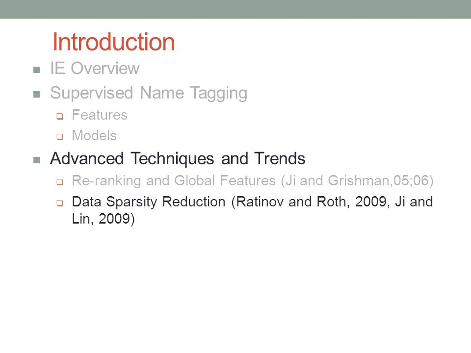 Introduction IE Overview Supervised Name Tagging  Features  Models Advanced Techniques and Trends  Re-ranking and Global Features (Ji and Grishman,05;06)  Data Sparsity Reduction (Ratinov and Roth, 2009, Ji and Lin, 2009)