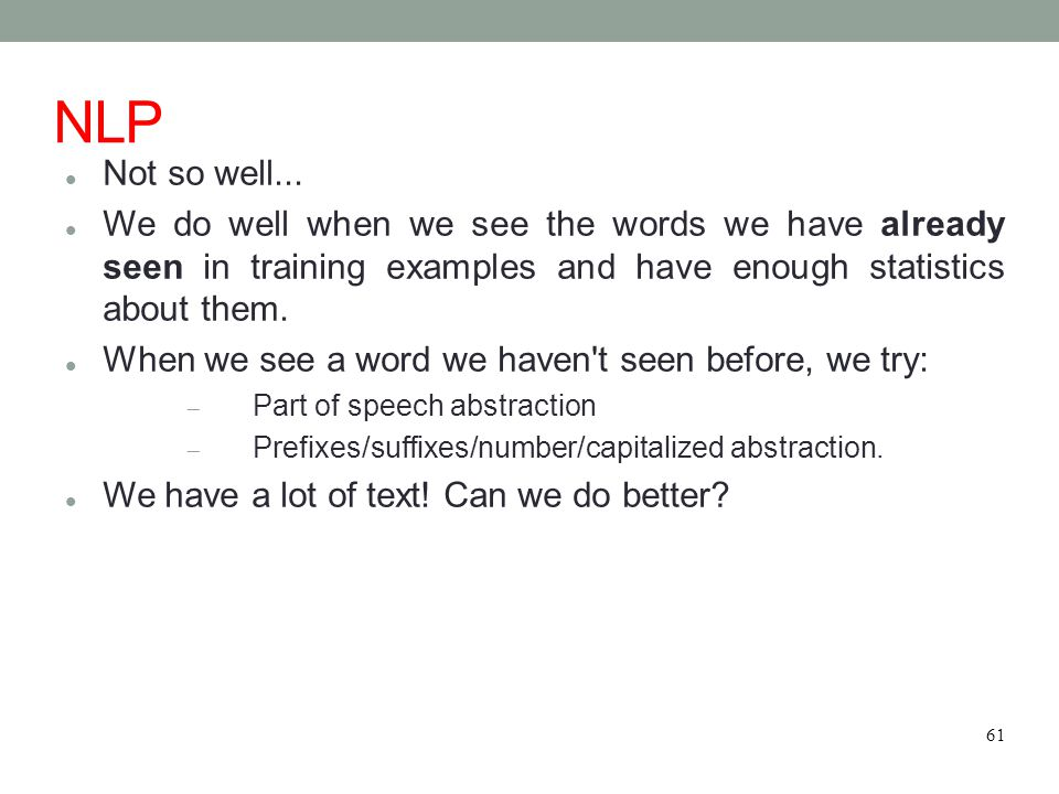 NLP Not so well... We do well when we see the words we have already seen in training examples and have enough statistics about them. When we see a wor