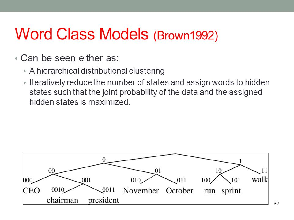Word Class Models (Brown1992) Can be seen either as: A hierarchical distributional clustering Iteratively reduce the number of states and assign words to hidden states such that the joint probability of the data and the assigned hidden states is maximized.
