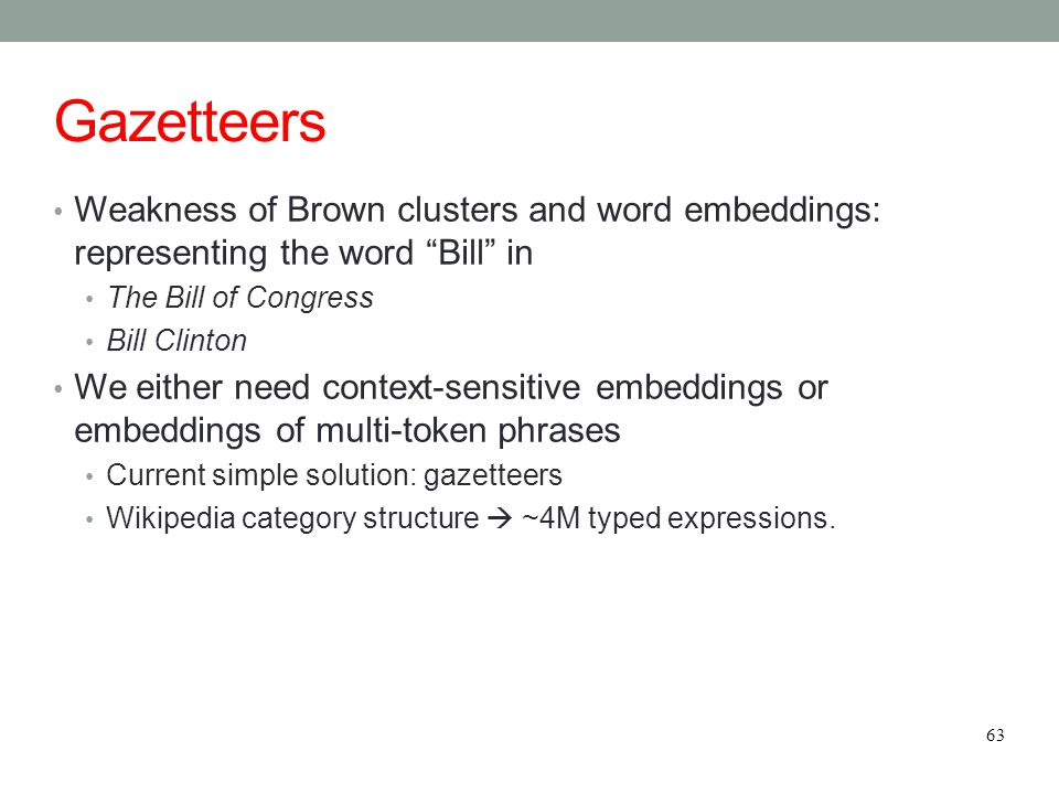 """Gazetteers Weakness of Brown clusters and word embeddings: representing the word """"Bill"""" in The Bill of Congress Bill Clinton We either need context-se"""