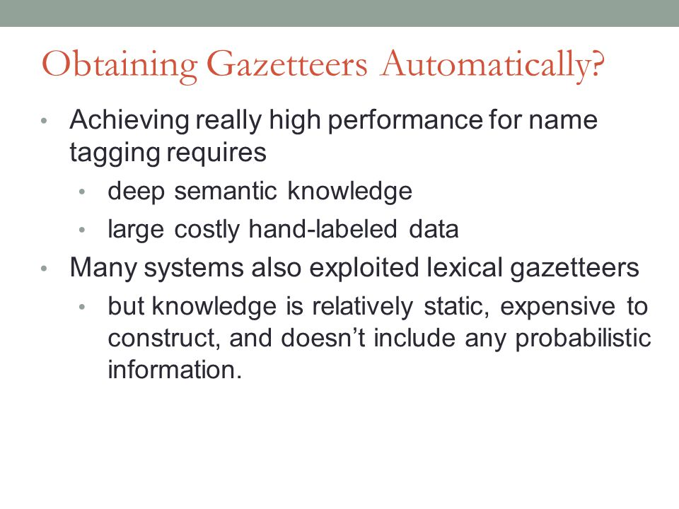 Achieving really high performance for name tagging requires deep semantic knowledge large costly hand-labeled data Many systems also exploited lexical gazetteers but knowledge is relatively static, expensive to construct, and doesn't include any probabilistic information.