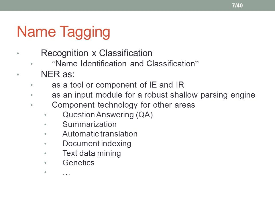 """7/40 Name Tagging Recognition x Classification """" Name Identification and Classification """" NER as: as a tool or component of IE and IR as an input modu"""
