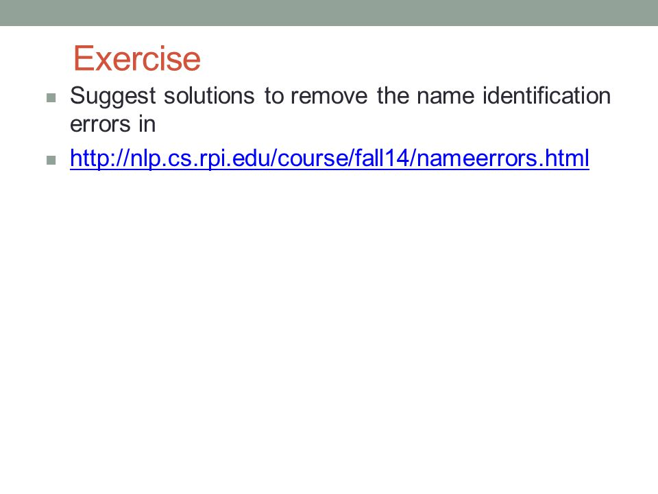 Exercise Suggest solutions to remove the name identification errors in http://nlp.cs.rpi.edu/course/fall14/nameerrors.html