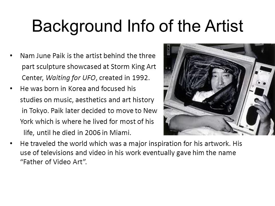 Background Info of the Artist Nam June Paik is the artist behind the three part sculpture showcased at Storm King Art Center, Waiting for UFO, created