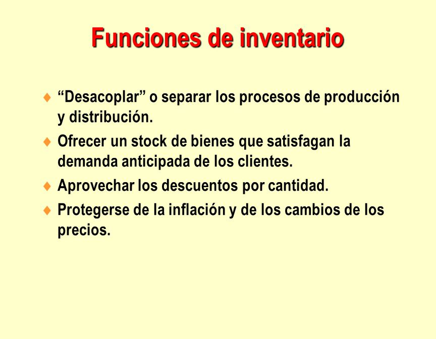"""Funciones de inventario  """"Desacoplar"""" o separar los procesos de producción y distribución.  Ofrecer un stock de bienes que satisfagan la demanda ant"""