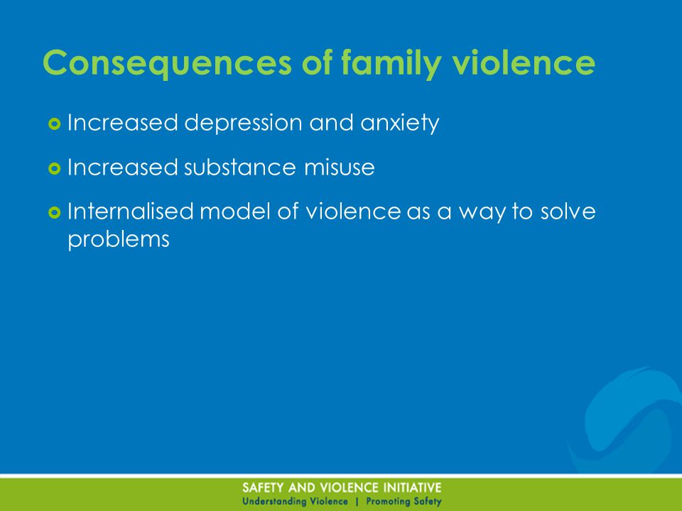  Increased depression and anxiety  Increased substance misuse  Internalised model of violence as a way to solve problems Consequences of family violence