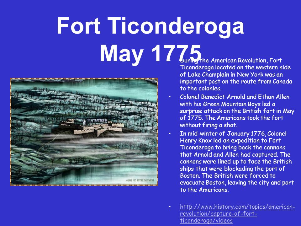 Fort Ticonderoga May 1775 During the American Revolution, Fort Ticonderoga located on the western side of Lake Champlain in New York was an important post on the route from Canada to the colonies.