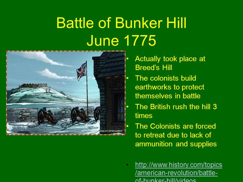 Battle of Bunker Hill June 1775 Actually took place at Breed's Hill The colonists build earthworks to protect themselves in battle The British rush the hill 3 times The Colonists are forced to retreat due to lack of ammunition and supplies http://www.history.com/topics /american-revolution/battle- of-bunker-hill/videoshttp://www.history.com/topics /american-revolution/battle- of-bunker-hill/videos