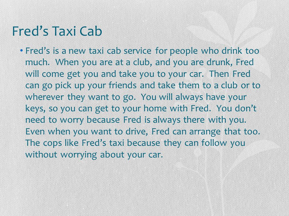 Fred's Taxi Cab Fred's is a new taxi cab service for people who drink too much. When you are at a club, and you are drunk, Fred will come get you and