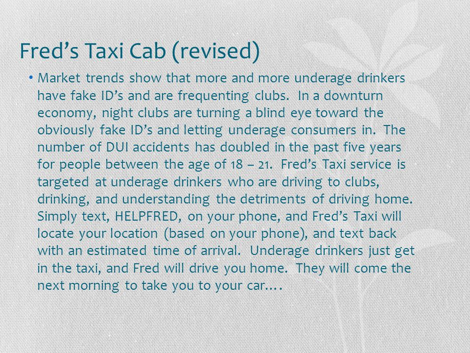 Fred's Taxi Cab (revised) Market trends show that more and more underage drinkers have fake ID's and are frequenting clubs. In a downturn economy, nig