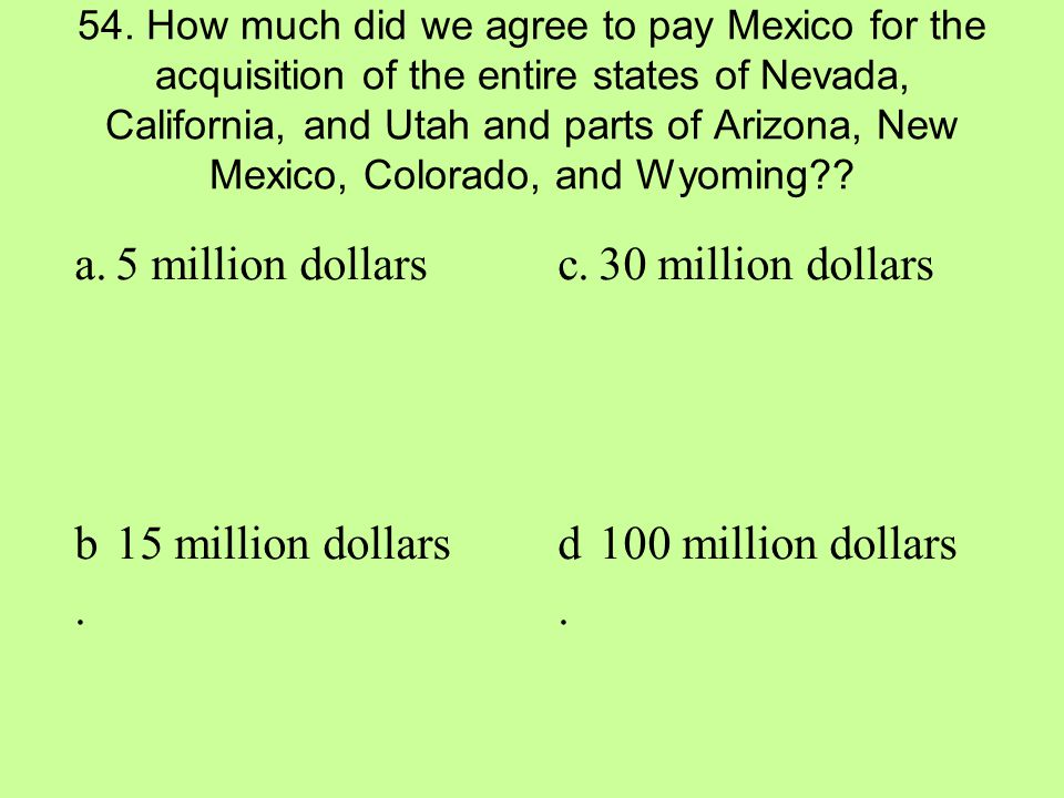 54. How much did we agree to pay Mexico for the acquisition of the entire states of Nevada, California, and Utah and parts of Arizona, New Mexico, Col
