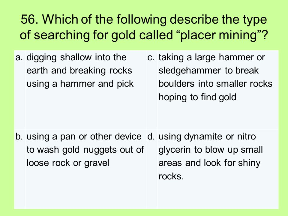 "56. Which of the following describe the type of searching for gold called ""placer mining""? a. digging shallow into the earth and breaking rocks using"