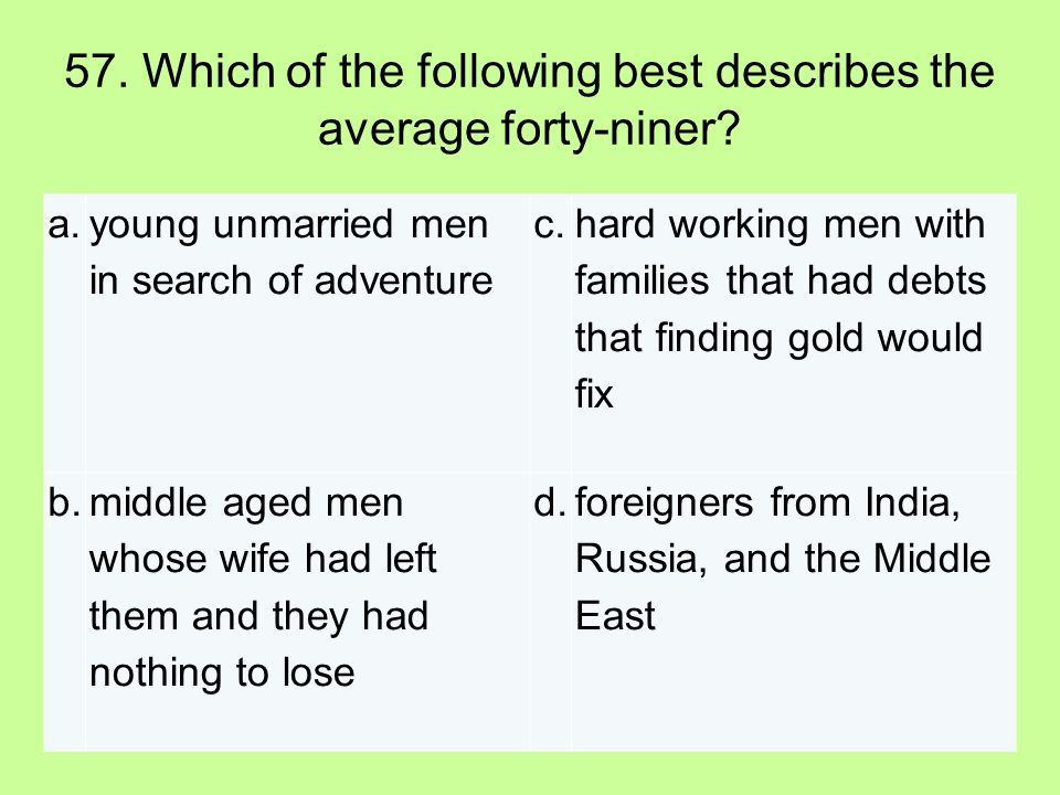 57. Which of the following best describes the average forty-niner? a. young unmarried men in search of adventure c. hard working men with families tha