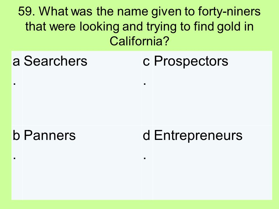 59. What was the name given to forty-niners that were looking and trying to find gold in California? a.a. Searchers c.c. Prospectors b.b. Pannersd.d.
