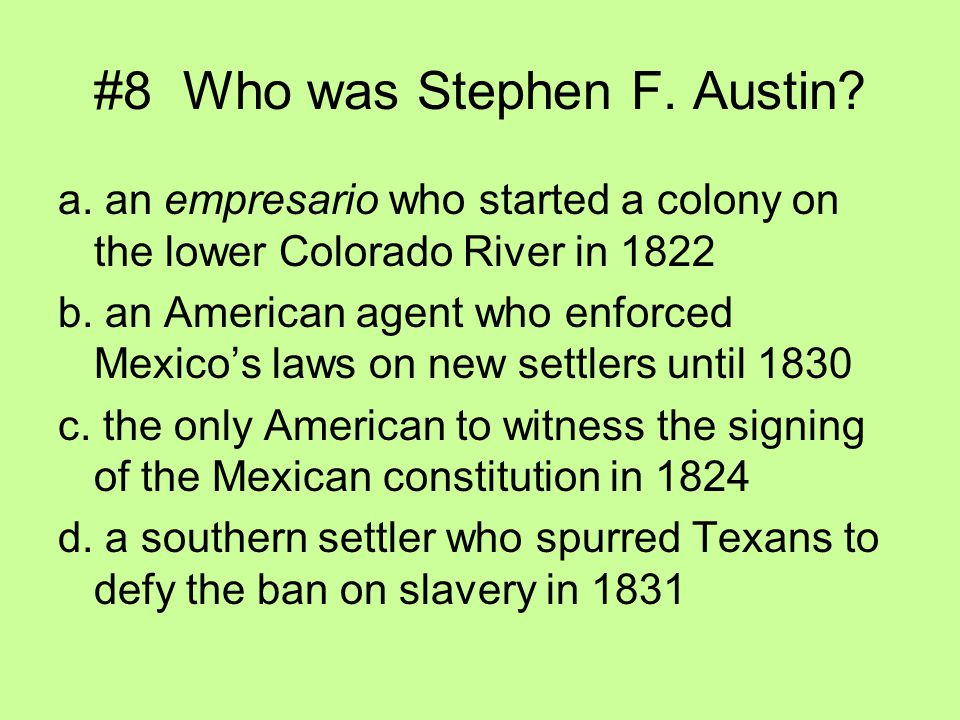 #8 Who was Stephen F. Austin? a. an empresario who started a colony on the lower Colorado River in 1822 b. an American agent who enforced Mexico's law