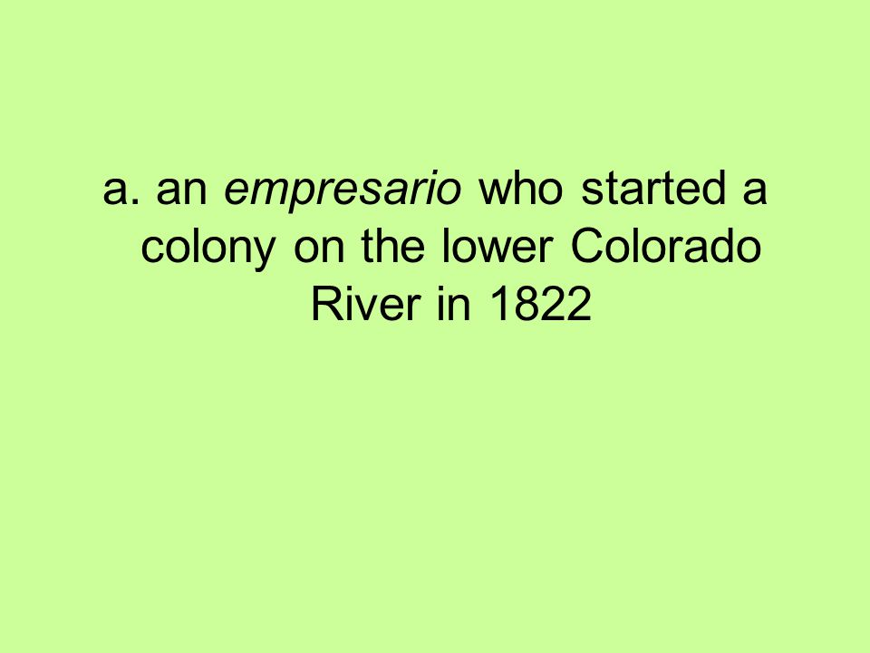 a. an empresario who started a colony on the lower Colorado River in 1822