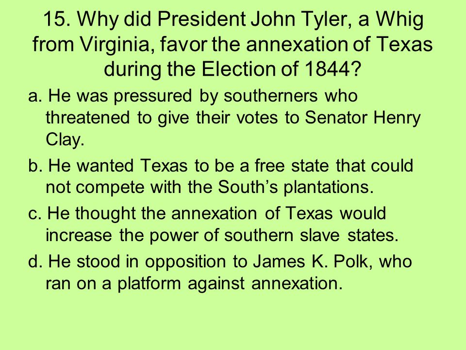 15. Why did President John Tyler, a Whig from Virginia, favor the annexation of Texas during the Election of 1844? a. He was pressured by southerners