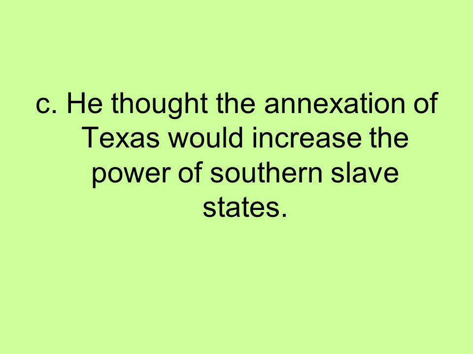 c. He thought the annexation of Texas would increase the power of southern slave states.