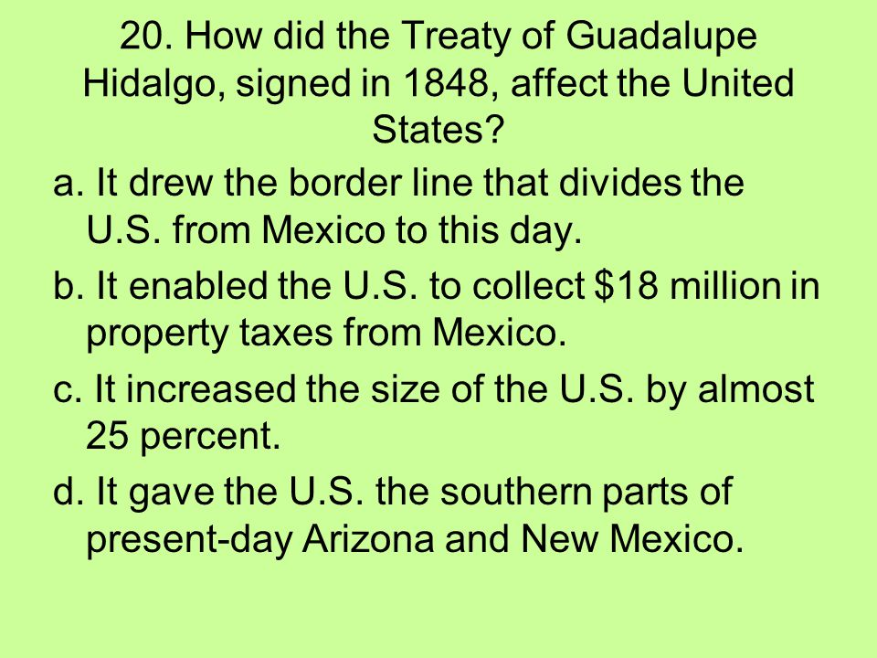 20. How did the Treaty of Guadalupe Hidalgo, signed in 1848, affect the United States? a. It drew the border line that divides the U.S. from Mexico to