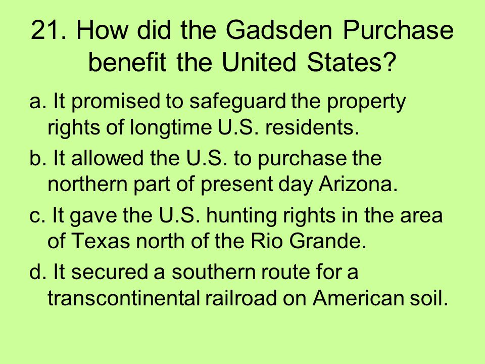 21. How did the Gadsden Purchase benefit the United States? a. It promised to safeguard the property rights of longtime U.S. residents. b. It allowed