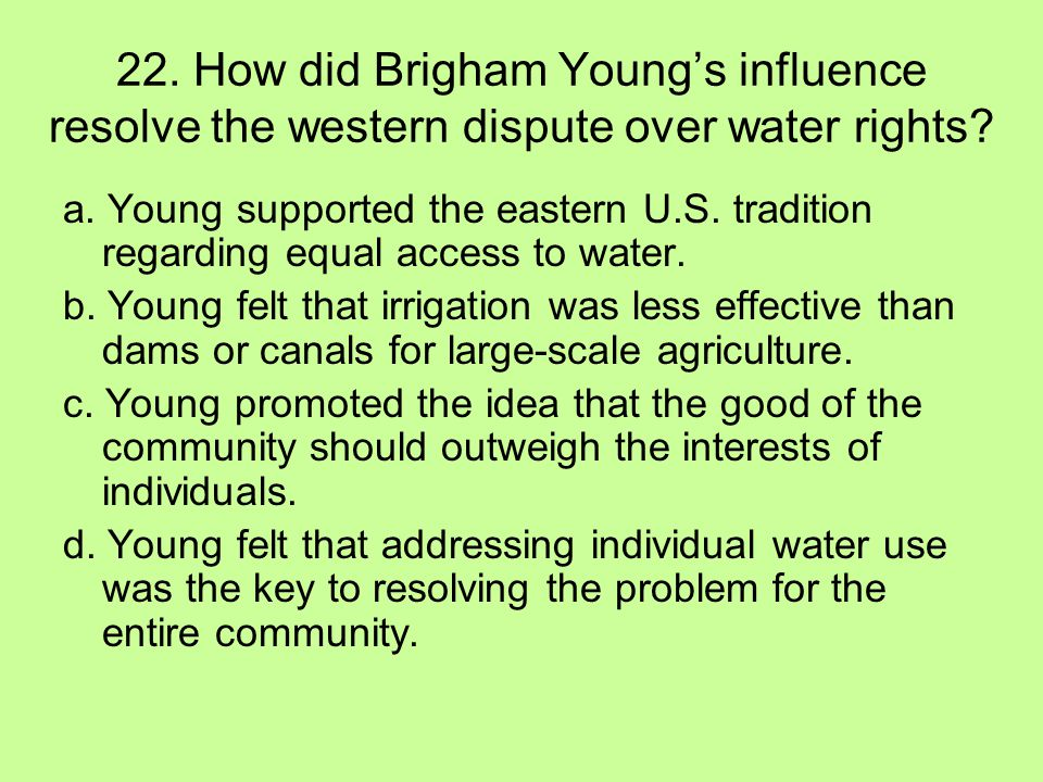22. How did Brigham Young's influence resolve the western dispute over water rights? a. Young supported the eastern U.S. tradition regarding equal acc