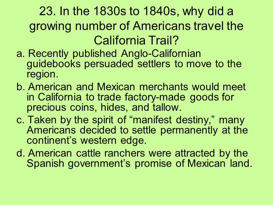 23. In the 1830s to 1840s, why did a growing number of Americans travel the California Trail? a. Recently published Anglo-Californian guidebooks persu
