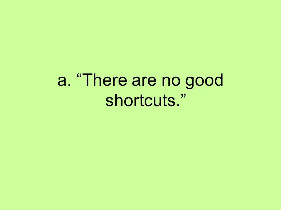 "a. ""There are no good shortcuts."""