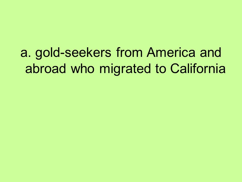 a. gold-seekers from America and abroad who migrated to California
