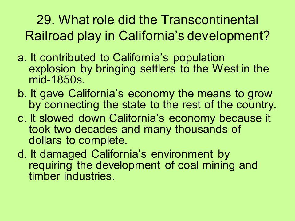 29. What role did the Transcontinental Railroad play in California's development? a. It contributed to California's population explosion by bringing s
