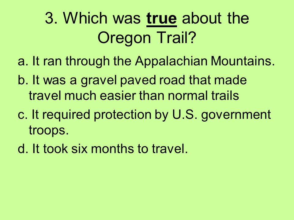 3. Which was true about the Oregon Trail? a. It ran through the Appalachian Mountains. b. It was a gravel paved road that made travel much easier than