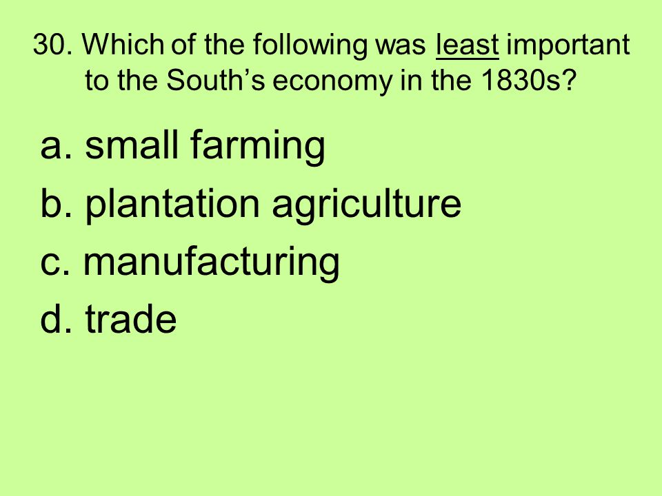 30. Which of the following was least important to the South's economy in the 1830s? a. small farming b. plantation agriculture c. manufacturing d. tra