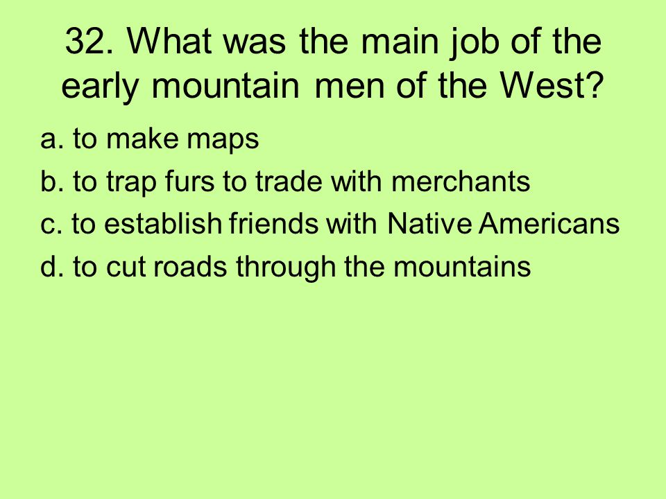 32. What was the main job of the early mountain men of the West? a. to make maps b. to trap furs to trade with merchants c. to establish friends with