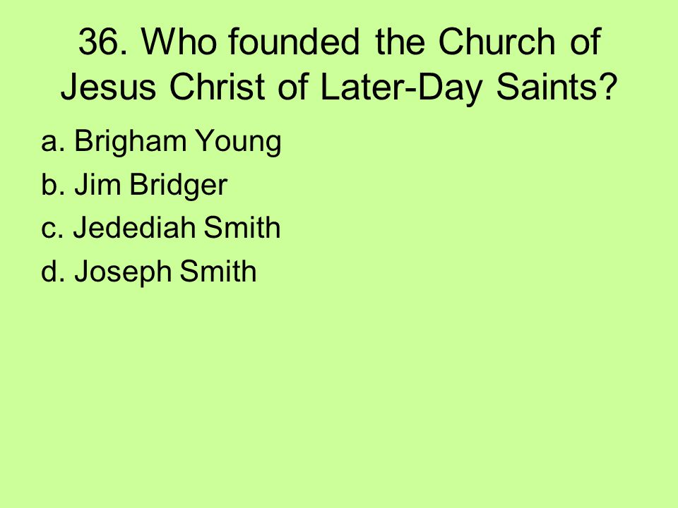 36. Who founded the Church of Jesus Christ of Later-Day Saints? a. Brigham Young b. Jim Bridger c. Jedediah Smith d. Joseph Smith