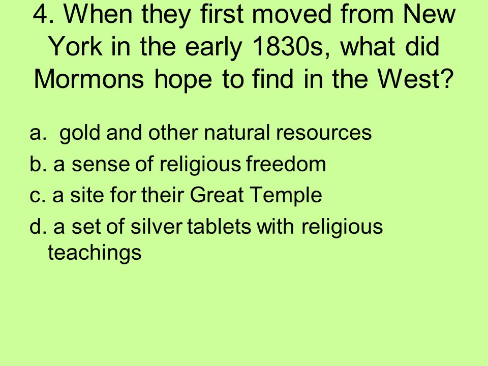 4. When they first moved from New York in the early 1830s, what did Mormons hope to find in the West? a. gold and other natural resources b. a sense o