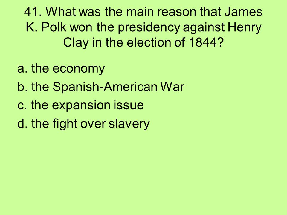 41. What was the main reason that James K. Polk won the presidency against Henry Clay in the election of 1844? a. the economy b. the Spanish-American