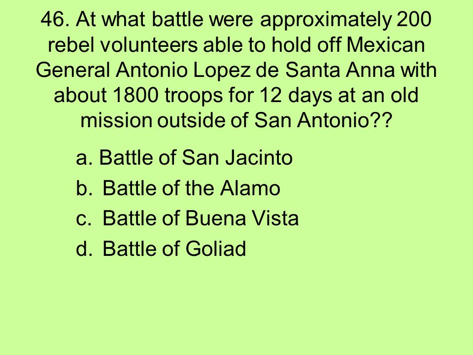 46. At what battle were approximately 200 rebel volunteers able to hold off Mexican General Antonio Lopez de Santa Anna with about 1800 troops for 12