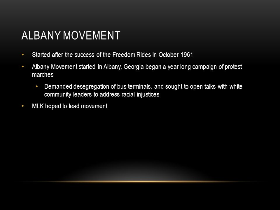 ALBANY MOVEMENT Started after the success of the Freedom Rides in October 1961 Albany Movement started in Albany, Georgia began a year long campaign o