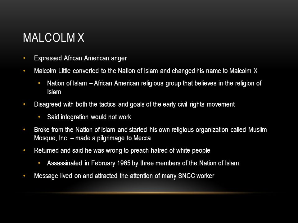 MALCOLM X Expressed African American anger Malcolm Little converted to the Nation of Islam and changed his name to Malcolm X Nation of Islam – African