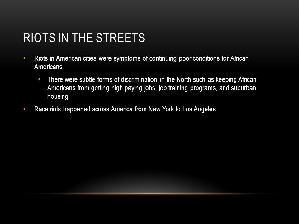 RIOTS IN THE STREETS Riots in American cities were symptoms of continuing poor conditions for African Americans There were subtle forms of discrimination in the North such as keeping African Americans from getting high paying jobs, job training programs, and suburban housing Race riots happened across America from New York to Los Angeles
