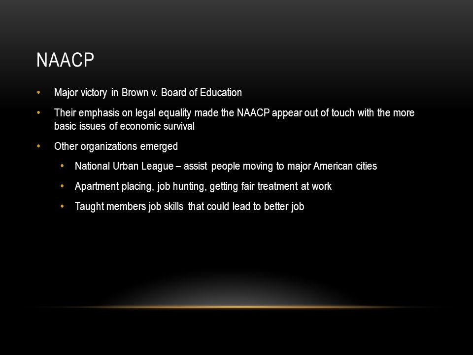 NAACP Major victory in Brown v. Board of Education Their emphasis on legal equality made the NAACP appear out of touch with the more basic issues of e