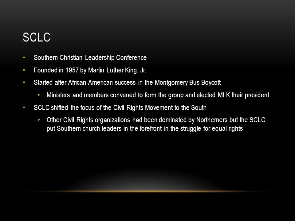 SCLC Southern Christian Leadership Conference Founded in 1957 by Martin Luther King, Jr. Started after African American success in the Montgomery Bus