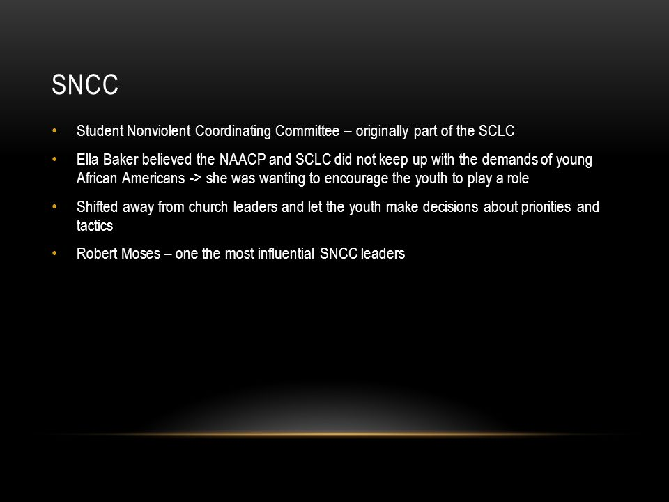 SNCC Student Nonviolent Coordinating Committee – originally part of the SCLC Ella Baker believed the NAACP and SCLC did not keep up with the demands o