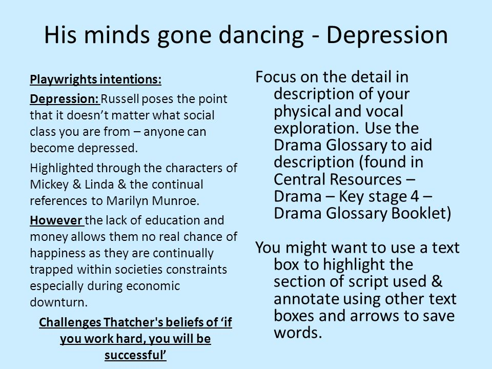 His minds gone dancing - Depression Playwrights intentions: Depression: Russell poses the point that it doesn't matter what social class you are from – anyone can become depressed.